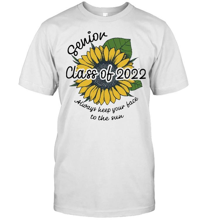 Sunflower Senior Class Of 2022 Always Keep Your Face To Sun Shirt