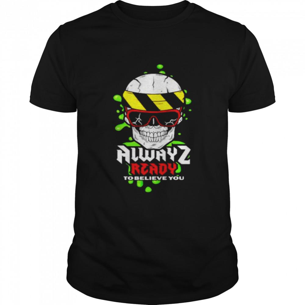 alwayz ready to believe you shirt