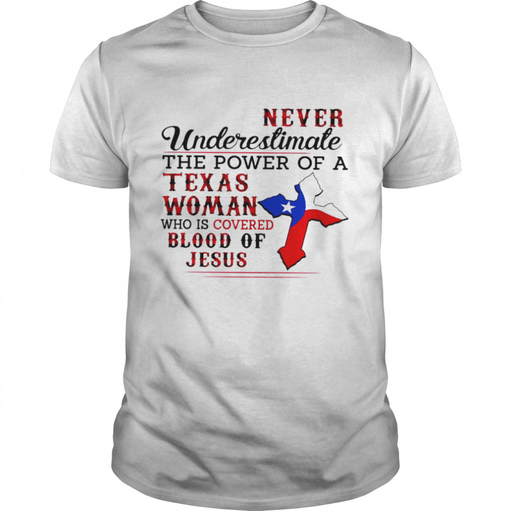 Never underestimate the power of a texas woman who is covered blood of jesus shirt