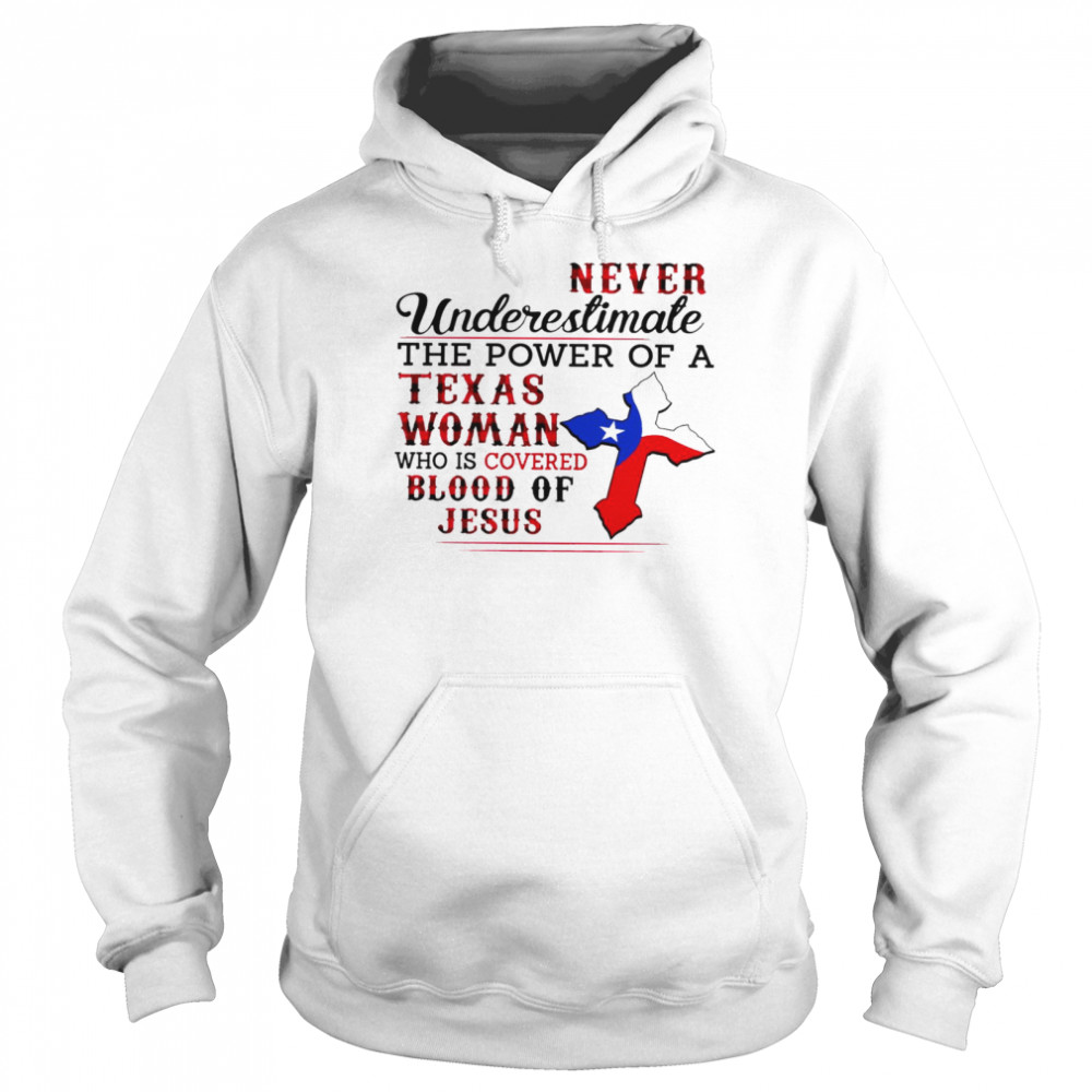 Never underestimate the power of a texas woman who is covered blood of jesus shirt Unisex Hoodie