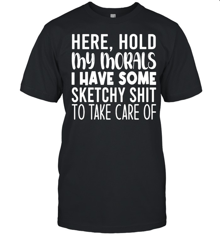 Here Hold My Morals I Have Some Sketchy Shit To Take Care Of T-shirt